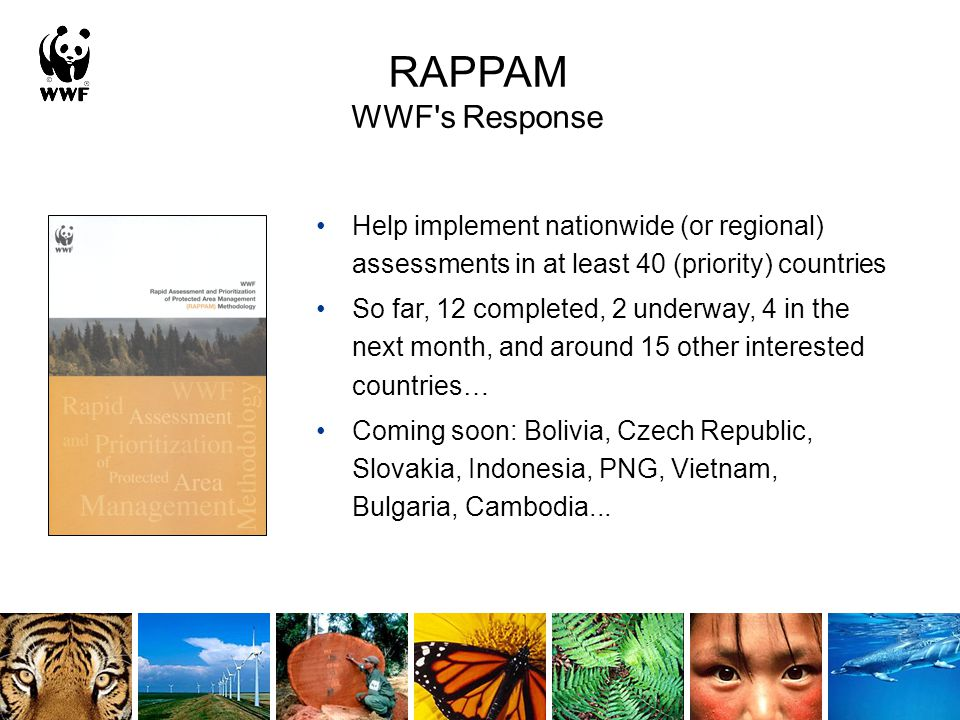 RAPPAM WWF s Response Help implement nationwide (or regional) assessments in at least 40 (priority) countries So far, 12 completed, 2 underway, 4 in the next month, and around 15 other interested countries… Coming soon: Bolivia, Czech Republic, Slovakia, Indonesia, PNG, Vietnam, Bulgaria, Cambodia...