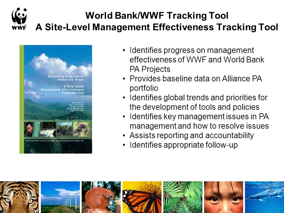 World Bank/WWF Tracking Tool A Site-Level Management Effectiveness Tracking Tool Identifies progress on management effectiveness of WWF and World Bank