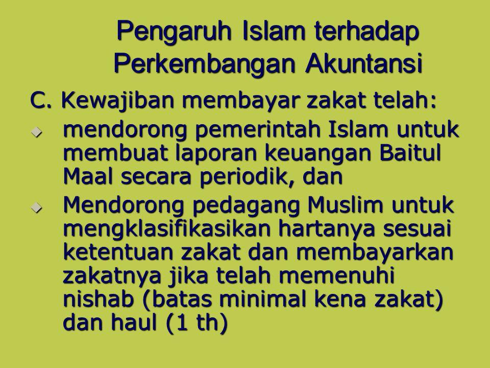 Pengaruh Islam terhadap Perkembangan Akuntansi C. Kewajiban membayar zakat telah:  mendorong pemerintah Islam untuk membuat laporan keuangan Baitul M