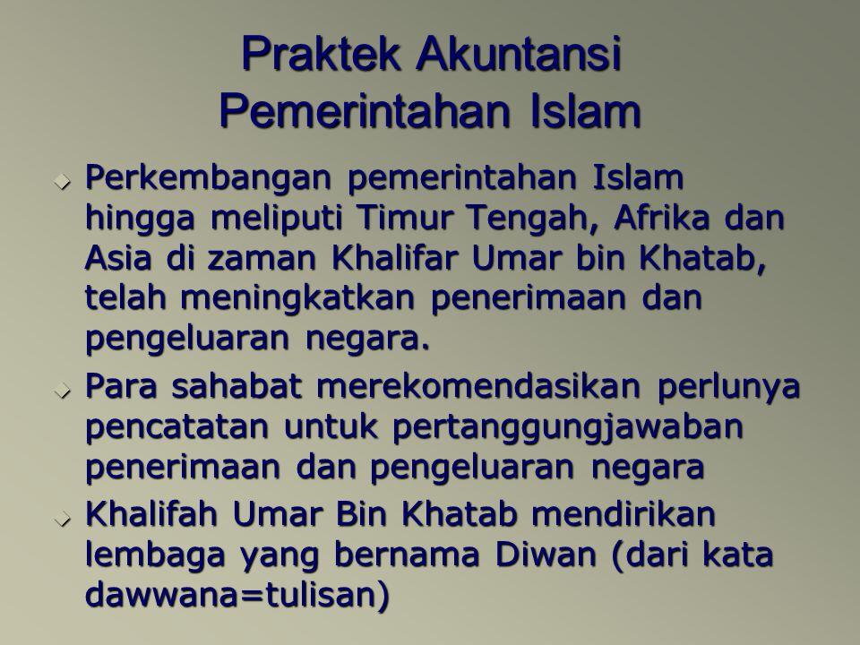 Praktek Akuntansi Pemerintahan Islam  Perkembangan pemerintahan Islam hingga meliputi Timur Tengah, Afrika dan Asia di zaman Khalifar Umar bin Khatab