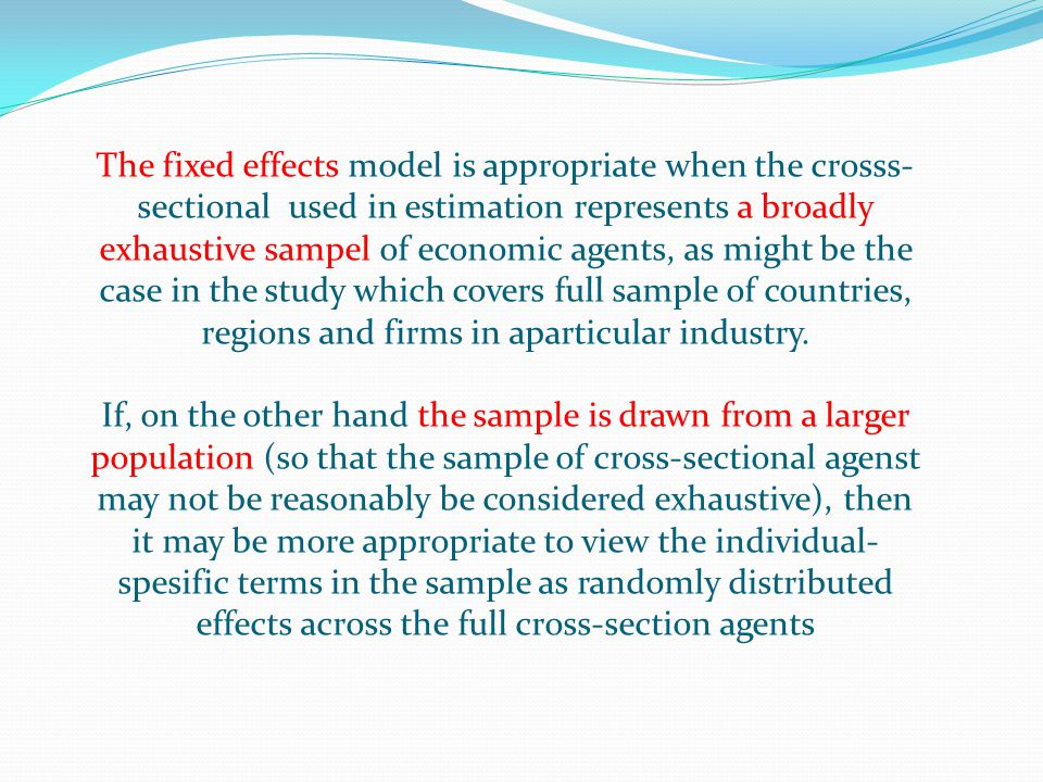 The fixed effects model is appropriate when the crosss- sectional used in estimation represents a broadly exhaustive sampel of economic agents, as mig