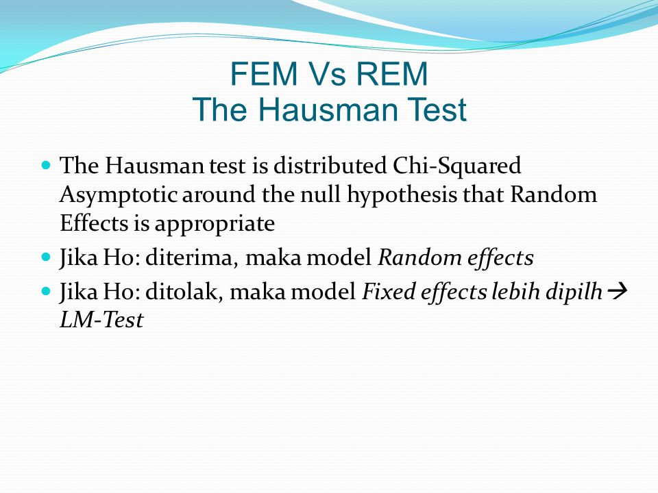 The Hausman test is distributed Chi-Squared Asymptotic around the null hypothesis that Random Effects is appropriate Jika Ho: diterima, maka model Ran