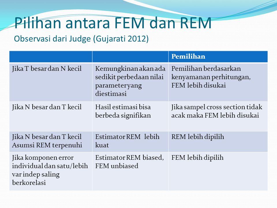 Pilihan antara FEM dan REM Observasi dari Judge (Gujarati 2012) Pemilihan Jika T besar dan N kecilKemungkinan akan ada sedikit perbedaan nilai paramet