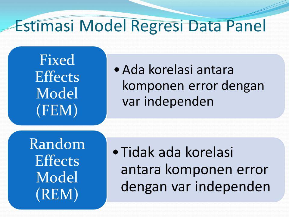 Estimasi Model Regresi Data Panel Ada korelasi antara komponen error dengan var independen Fixed Effects Model (FEM) Tidak ada korelasi antara kompone