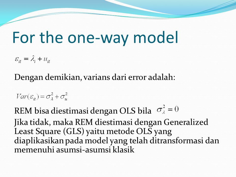 For the one-way model Dengan demikian, varians dari error adalah: REM bisa diestimasi dengan OLS bila Jika tidak, maka REM diestimasi dengan Generaliz