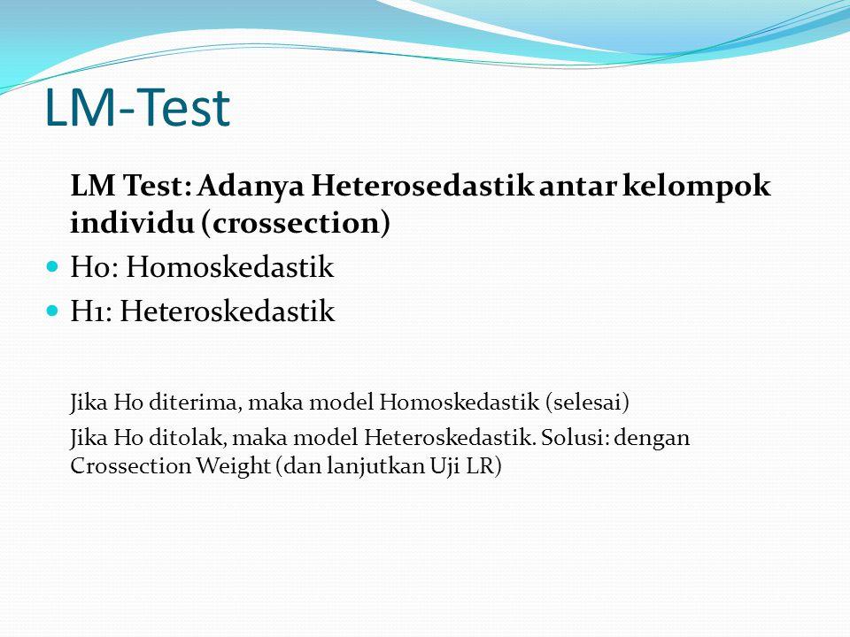 LM-Test LM Test: Adanya Heterosedastik antar kelompok individu (crossection) Ho: Homoskedastik H1: Heteroskedastik Jika Ho diterima, maka model Homosk