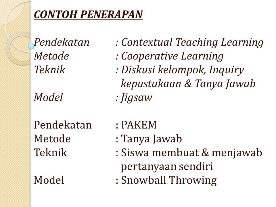 CONTOH PENERAPAN Pendekatan: Contextual Teaching Learning Metode: Cooperative Learning Teknik: Diskusi kelompok, Inquiry kepustakaan & Tanya Jawab Model: Jigsaw Pendekatan: PAKEM Metode: Tanya Jawab Teknik : Siswa membuat & menjawab pertanyaan sendiri Model: Snowball Throwing