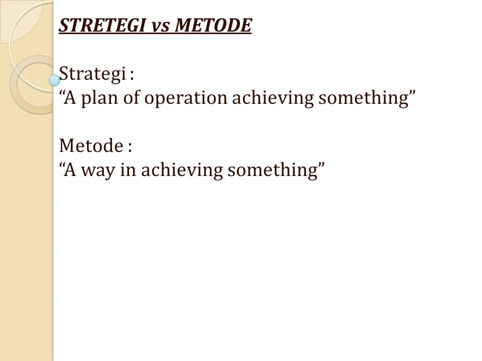 STRETEGI vs METODE Strategi : A plan of operation achieving something Metode : A way in achieving something