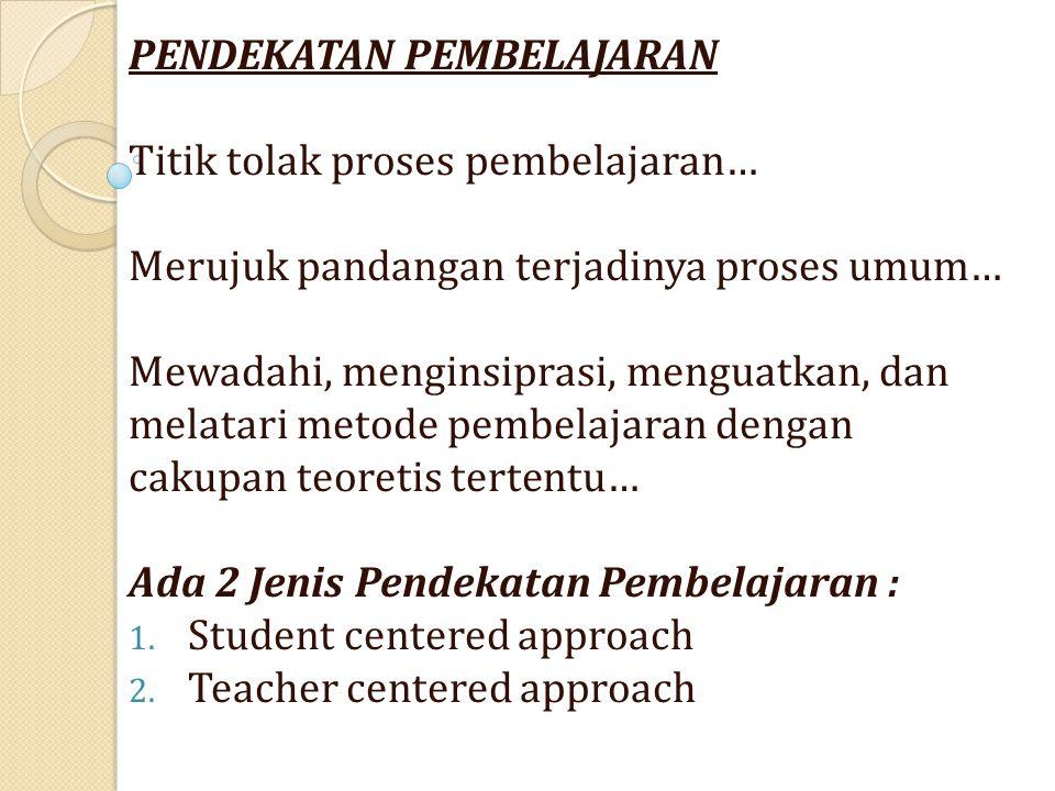 PENDEKATAN PEMBELAJARAN Titik tolak proses pembelajaran… Merujuk pandangan terjadinya proses umum… Mewadahi, menginsiprasi, menguatkan, dan melatari metode pembelajaran dengan cakupan teoretis tertentu… Ada 2 Jenis Pendekatan Pembelajaran : 1.