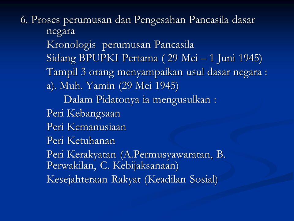 6. Proses perumusan dan Pengesahan Pancasila dasar negara Kronologis perumusan Pancasila Sidang BPUPKI Pertama ( 29 Mei – 1 Juni 1945) Tampil 3 orang