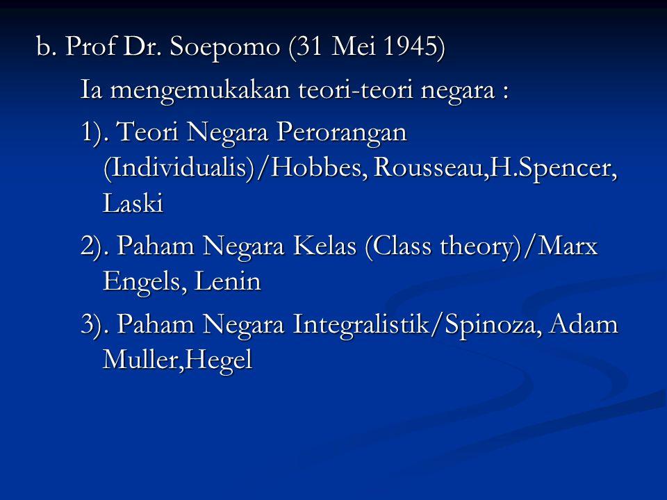 b. Prof Dr. Soepomo (31 Mei 1945) Ia mengemukakan teori-teori negara : 1). Teori Negara Perorangan (Individualis)/Hobbes, Rousseau,H.Spencer, Laski 2)