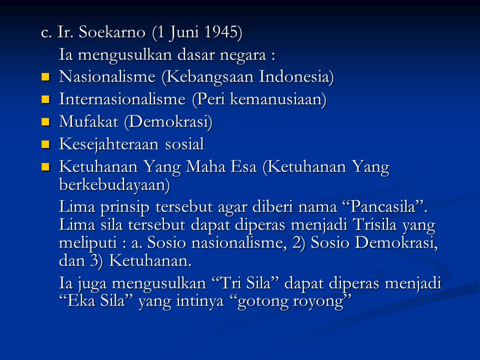 c. Ir. Soekarno (1 Juni 1945) Ia mengusulkan dasar negara : Nasionalisme (Kebangsaan Indonesia) Nasionalisme (Kebangsaan Indonesia) Internasionalisme