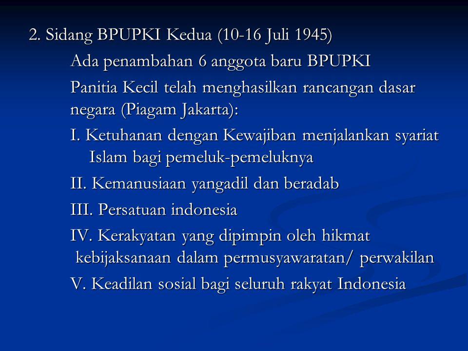 2. Sidang BPUPKI Kedua (10-16 Juli 1945) Ada penambahan 6 anggota baru BPUPKI Panitia Kecil telah menghasilkan rancangan dasar negara (Piagam Jakarta)