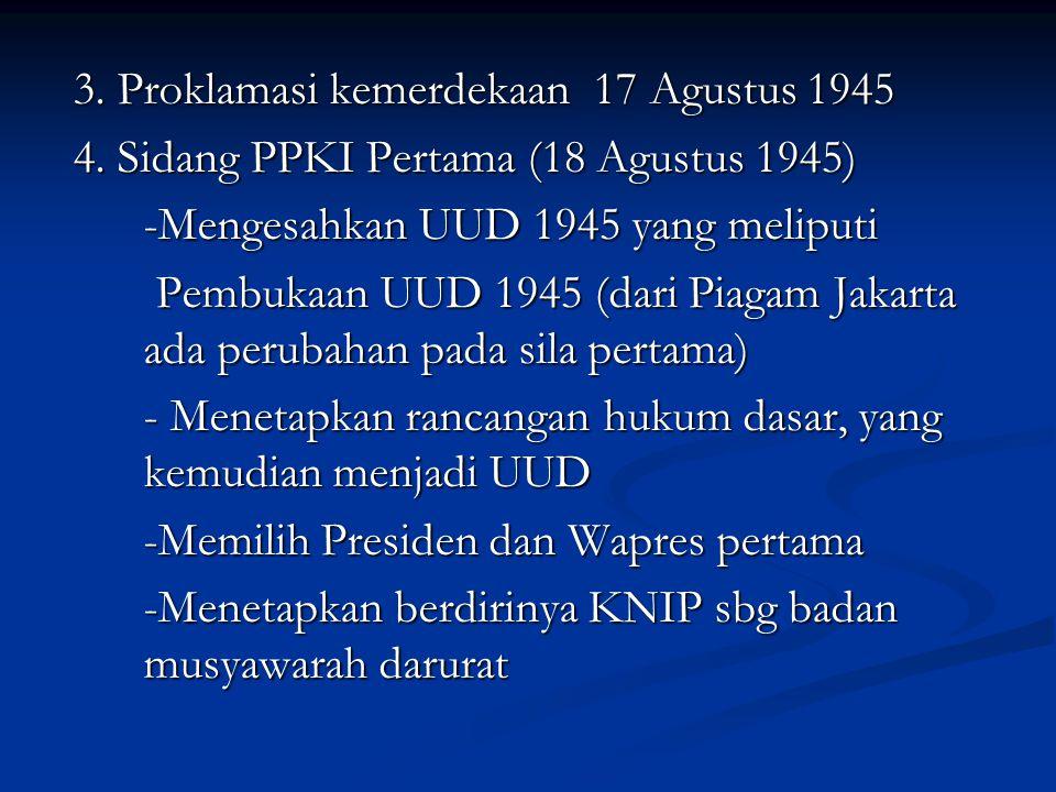 3. Proklamasi kemerdekaan 17 Agustus 1945 4. Sidang PPKI Pertama (18 Agustus 1945) -Mengesahkan UUD 1945 yang meliputi Pembukaan UUD 1945 (dari Piagam