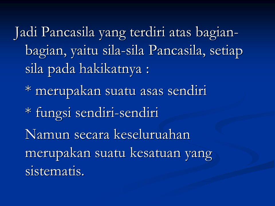 Jadi Pancasila yang terdiri atas bagian- bagian, yaitu sila-sila Pancasila, setiap sila pada hakikatnya : * merupakan suatu asas sendiri * fungsi send