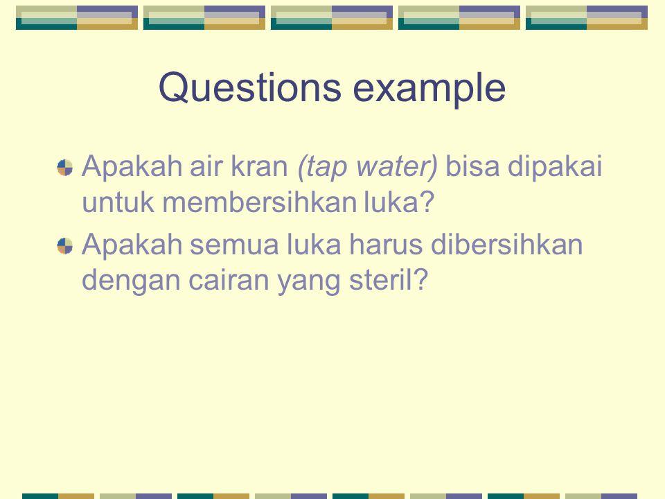 Questions example Apakah air kran (tap water) bisa dipakai untuk membersihkan luka? Apakah semua luka harus dibersihkan dengan cairan yang steril?