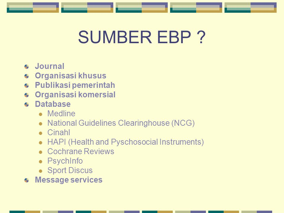 SUMBER EBP ? Journal Organisasi khusus Publikasi pemerintah Organisasi komersial Database Medline National Guidelines Clearinghouse (NCG) Cinahl HAPI