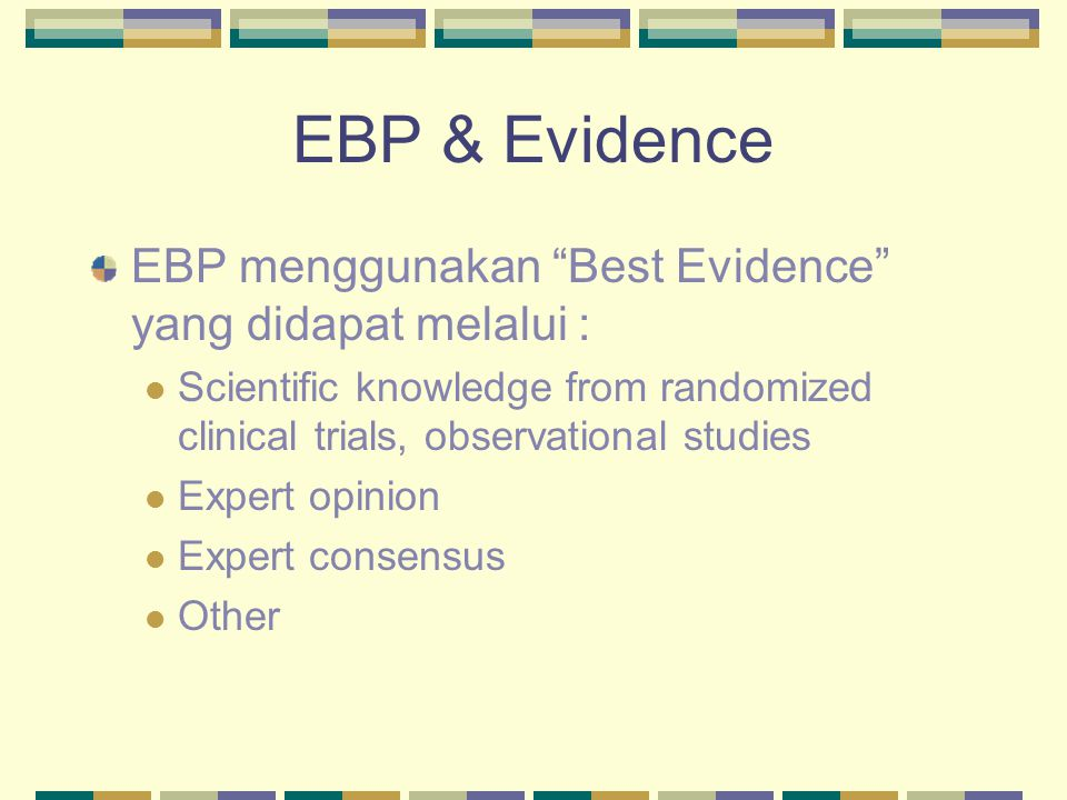 "EBP & Evidence EBP menggunakan ""Best Evidence"" yang didapat melalui : Scientific knowledge from randomized clinical trials, observational studies Expe"