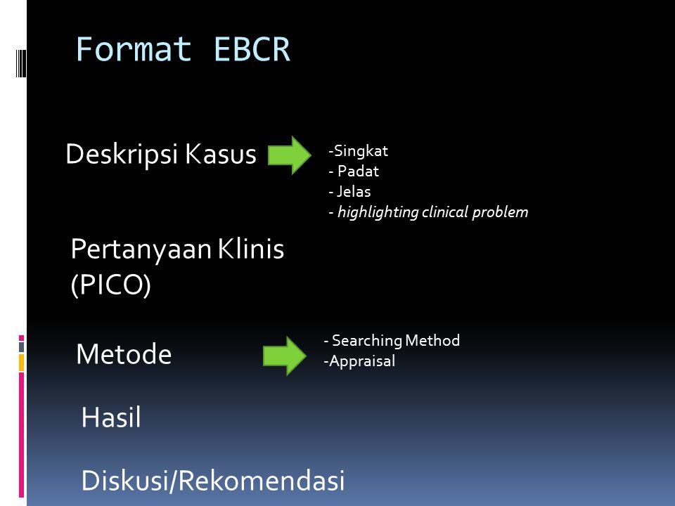 Format EBCR Diskusi/Rekomendasi Hasil Metode Pertanyaan Klinis (PICO) Deskripsi Kasus -Singkat - Padat - Jelas - highlighting clinical problem - Searc