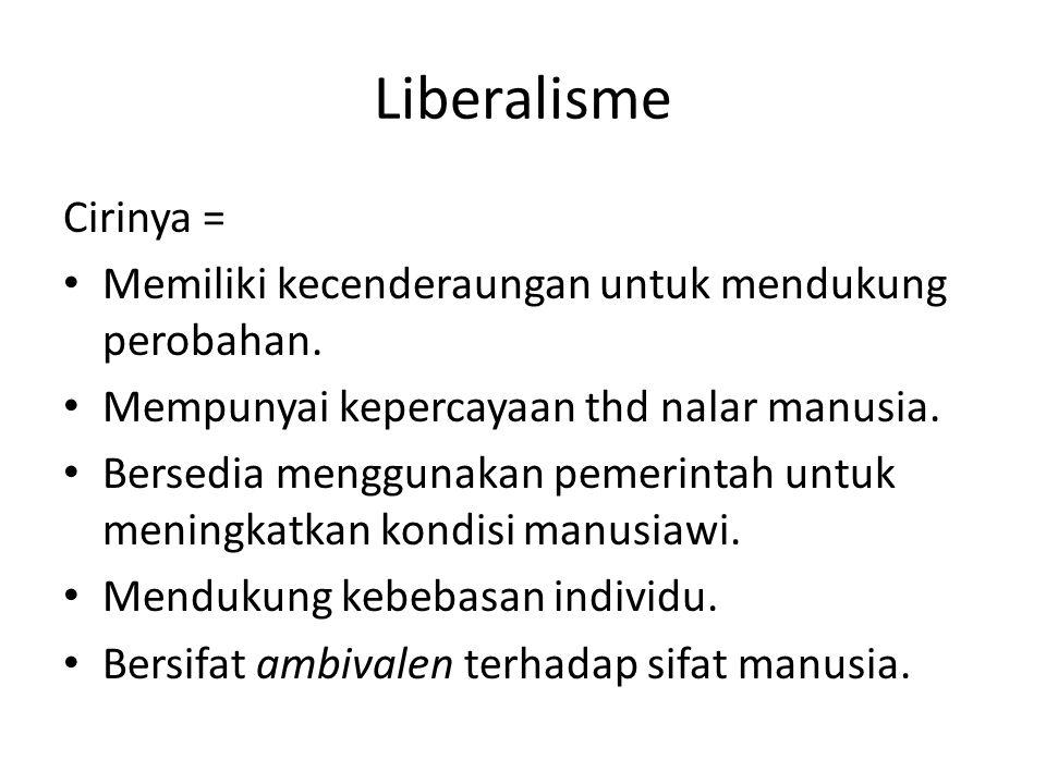 Liberalisme Cirinya = Memiliki kecenderaungan untuk mendukung perobahan. Mempunyai kepercayaan thd nalar manusia. Bersedia menggunakan pemerintah untu