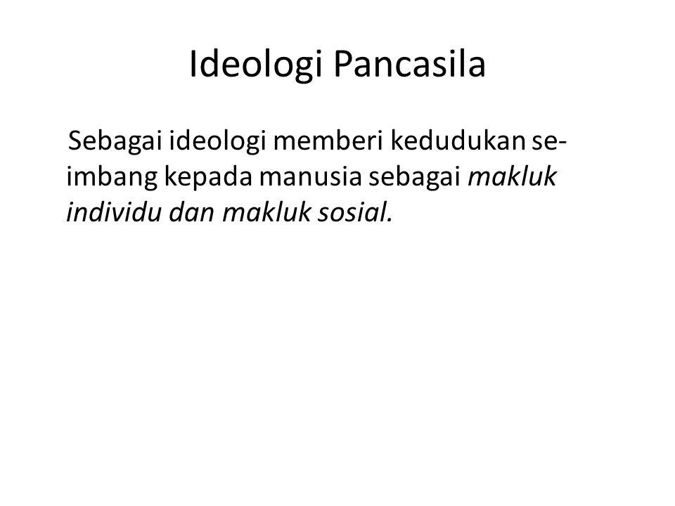 Ideologi Pancasila Sebagai ideologi memberi kedudukan se- imbang kepada manusia sebagai makluk individu dan makluk sosial.