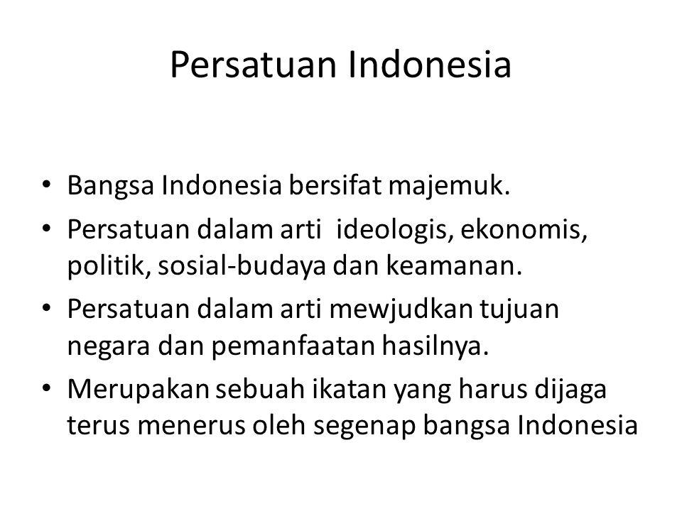 Persatuan Indonesia Bangsa Indonesia bersifat majemuk. Persatuan dalam arti ideologis, ekonomis, politik, sosial-budaya dan keamanan. Persatuan dalam