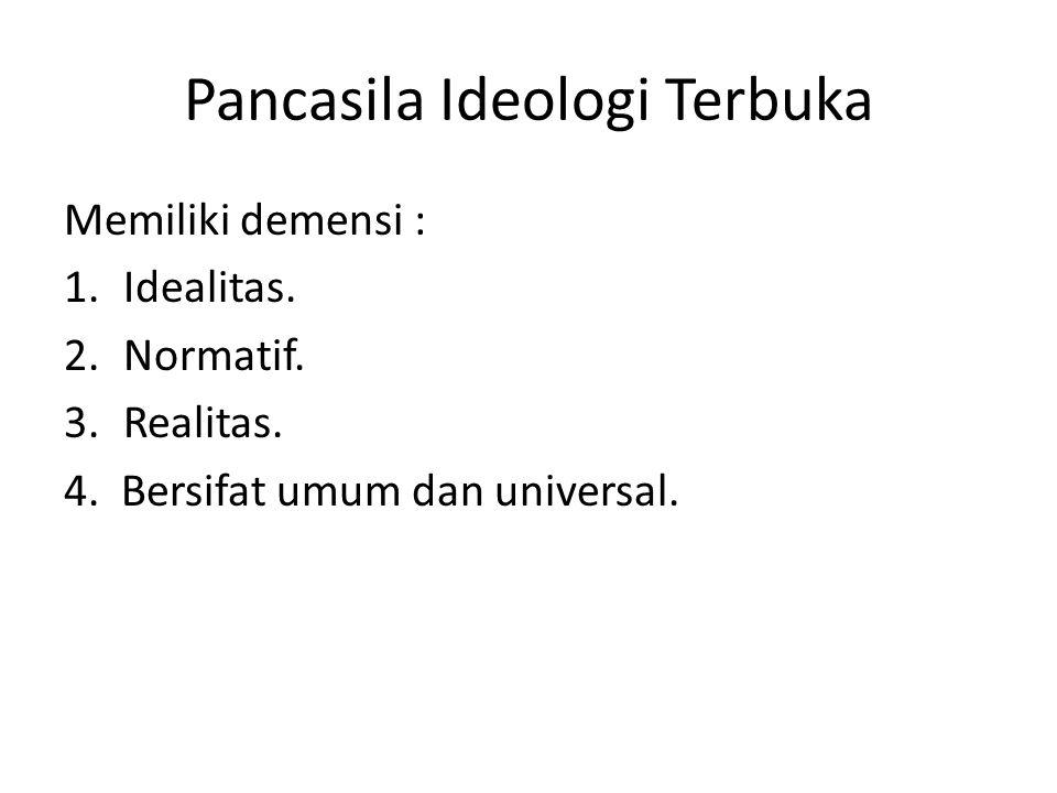 Pancasila Ideologi Terbuka Memiliki demensi : 1.Idealitas. 2.Normatif. 3.Realitas. 4. Bersifat umum dan universal.