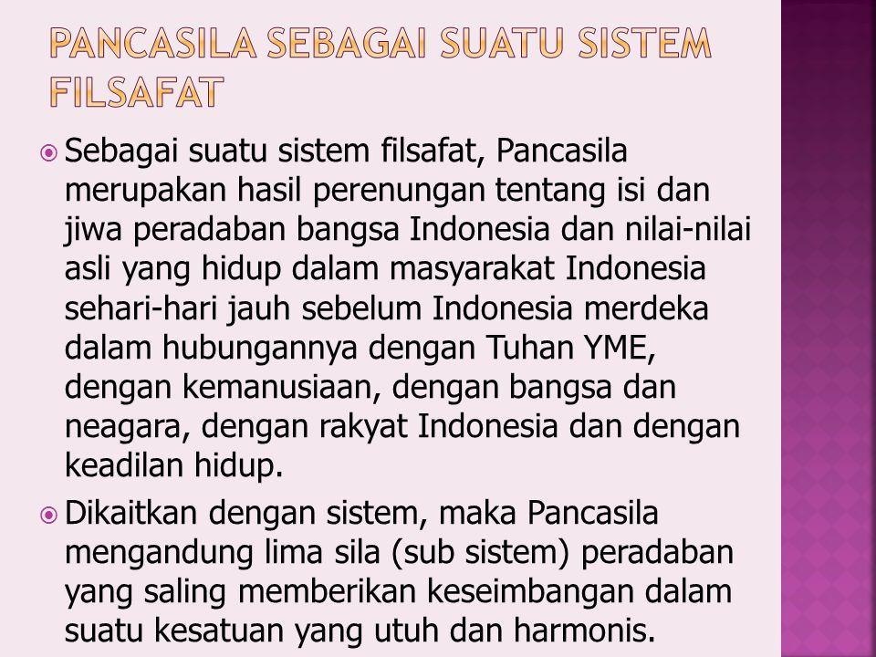  Sebagai suatu sistem filsafat, Pancasila merupakan hasil perenungan tentang isi dan jiwa peradaban bangsa Indonesia dan nilai-nilai asli yang hidup dalam masyarakat Indonesia sehari-hari jauh sebelum Indonesia merdeka dalam hubungannya dengan Tuhan YME, dengan kemanusiaan, dengan bangsa dan neagara, dengan rakyat Indonesia dan dengan keadilan hidup.