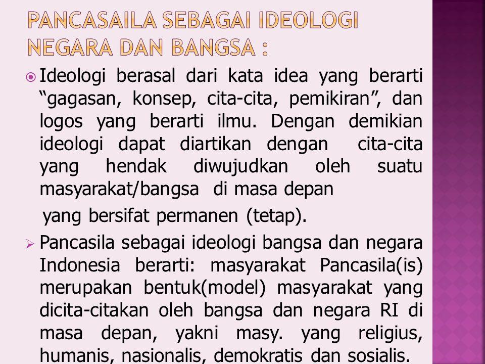  Ideologi berasal dari kata idea yang berarti gagasan, konsep, cita-cita, pemikiran , dan logos yang berarti ilmu.
