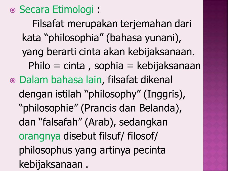 Secara Etimologi : Filsafat merupakan terjemahan dari kata philosophia (bahasa yunani), yang berarti cinta akan kebijaksanaan.