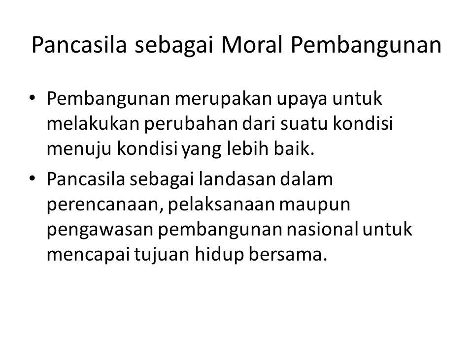 Pancasila sebagai Moral Pembangunan Pembangunan merupakan upaya untuk melakukan perubahan dari suatu kondisi menuju kondisi yang lebih baik. Pancasila