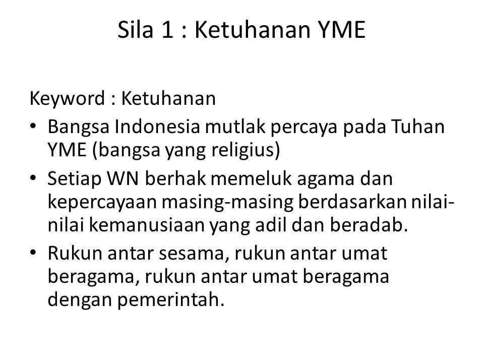 Sila 1 : Ketuhanan YME Keyword : Ketuhanan Bangsa Indonesia mutlak percaya pada Tuhan YME (bangsa yang religius) Setiap WN berhak memeluk agama dan ke
