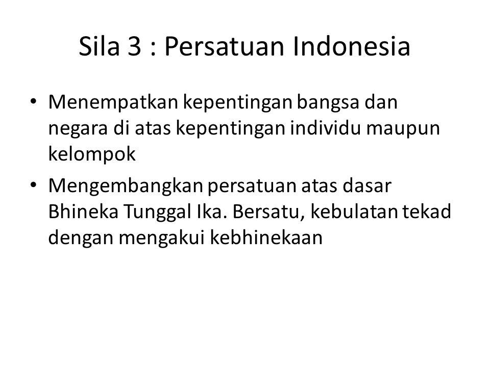 Sila 3 : Persatuan Indonesia Menempatkan kepentingan bangsa dan negara di atas kepentingan individu maupun kelompok Mengembangkan persatuan atas dasar