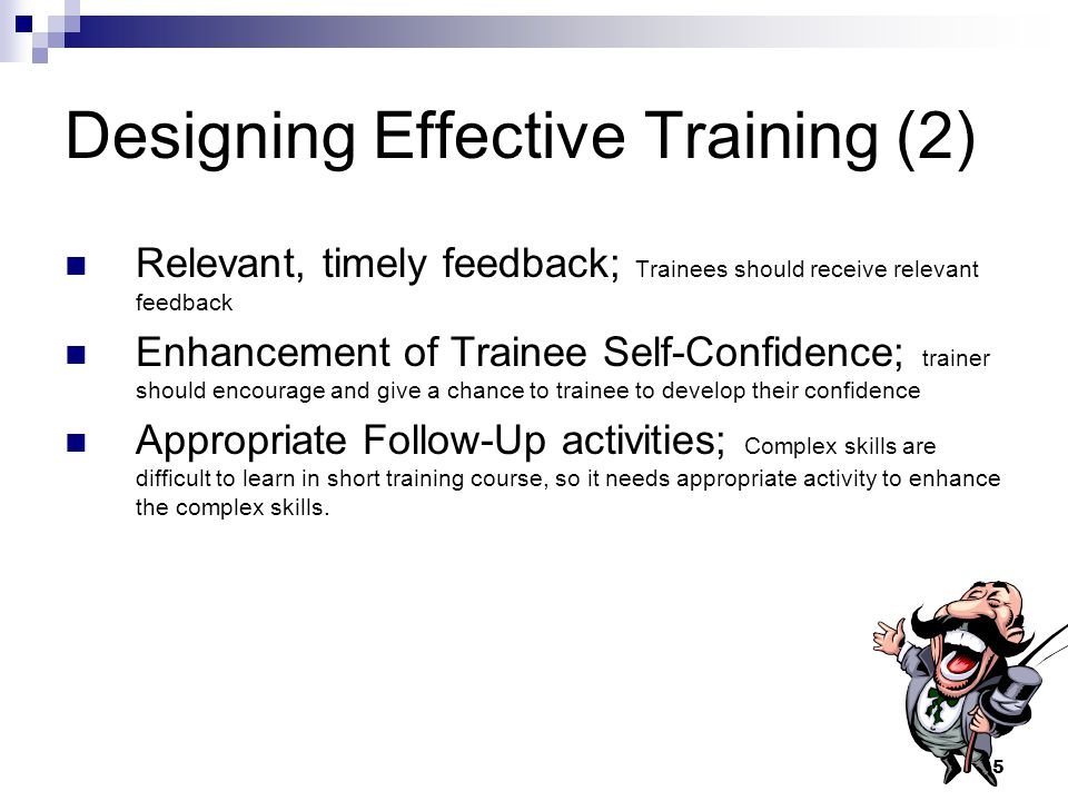 5 Designing Effective Training (2) Relevant, timely feedback; Trainees should receive relevant feedback Enhancement of Trainee Self-Confidence; trainer should encourage and give a chance to trainee to develop their confidence Appropriate Follow-Up activities; Complex skills are difficult to learn in short training course, so it needs appropriate activity to enhance the complex skills.