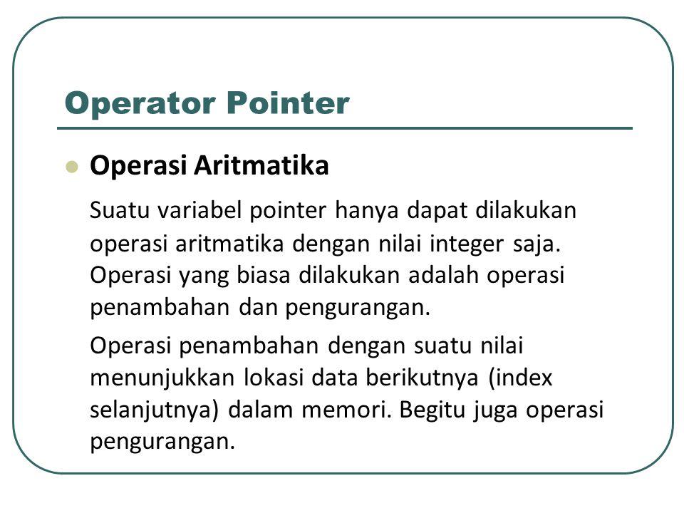 Operator Pointer Operasi Aritmatika Suatu variabel pointer hanya dapat dilakukan operasi aritmatika dengan nilai integer saja. Operasi yang biasa dila
