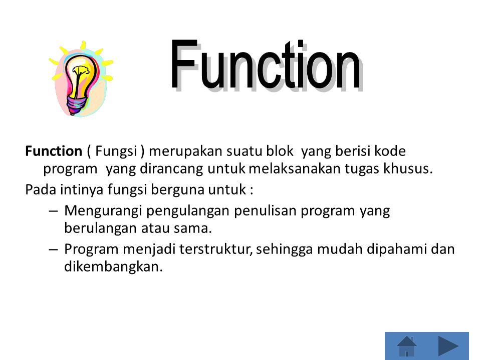 Function ( Fungsi ) merupakan suatu blok yang berisi kode program yang dirancang untuk melaksanakan tugas khusus. Pada intinya fungsi berguna untuk :