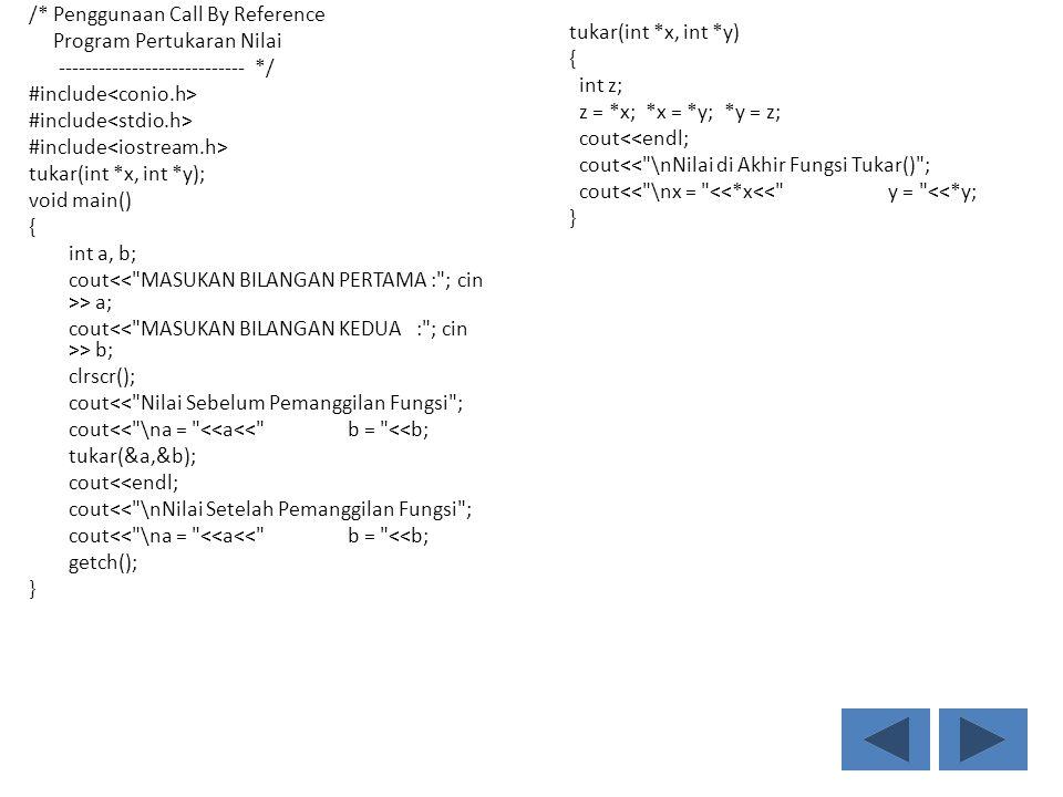 /* Penggunaan Call By Reference Program Pertukaran Nilai ---------------------------- */ #include tukar(int *x, int *y); void main() { int a, b; cout > a; cout > b; clrscr(); cout<< Nilai Sebelum Pemanggilan Fungsi ; cout<< \na = <<a<< b = <<b; tukar(&a,&b); cout<<endl; cout<< \nNilai Setelah Pemanggilan Fungsi ; cout<< \na = <<a<< b = <<b; getch(); } tukar(int *x, int *y) { int z; z = *x; *x = *y; *y = z; cout<<endl; cout<< \nNilai di Akhir Fungsi Tukar() ; cout<< \nx = <<*x<< y = <<*y; }