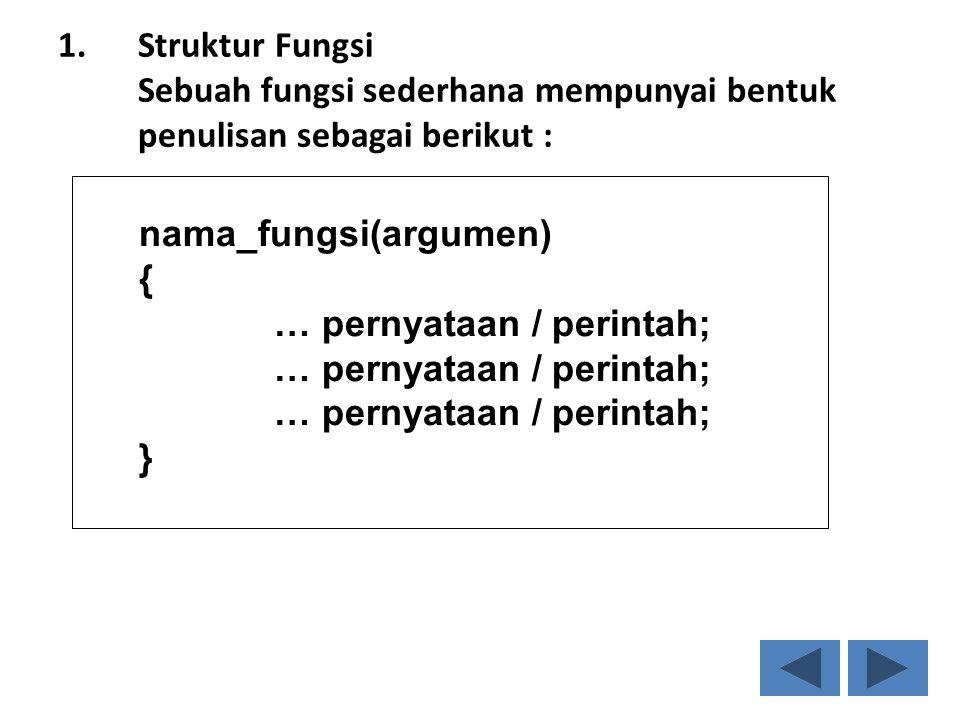 1.Struktur Fungsi Sebuah fungsi sederhana mempunyai bentuk penulisan sebagai berikut : nama_fungsi(argumen) { … pernyataan / perintah; }