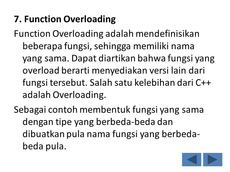 7. Function Overloading Function Overloading adalah mendefinisikan beberapa fungsi, sehingga memiliki nama yang sama. Dapat diartikan bahwa fungsi yan