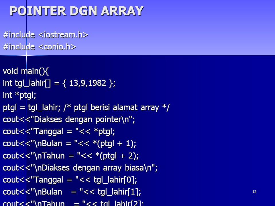12 POINTER DGN ARRAY #include #include void main(){ int tgl_lahir[] = { 13,9,1982 }; int *ptgl; ptgl = tgl_lahir; /* ptgl berisi alamat array */ cout<