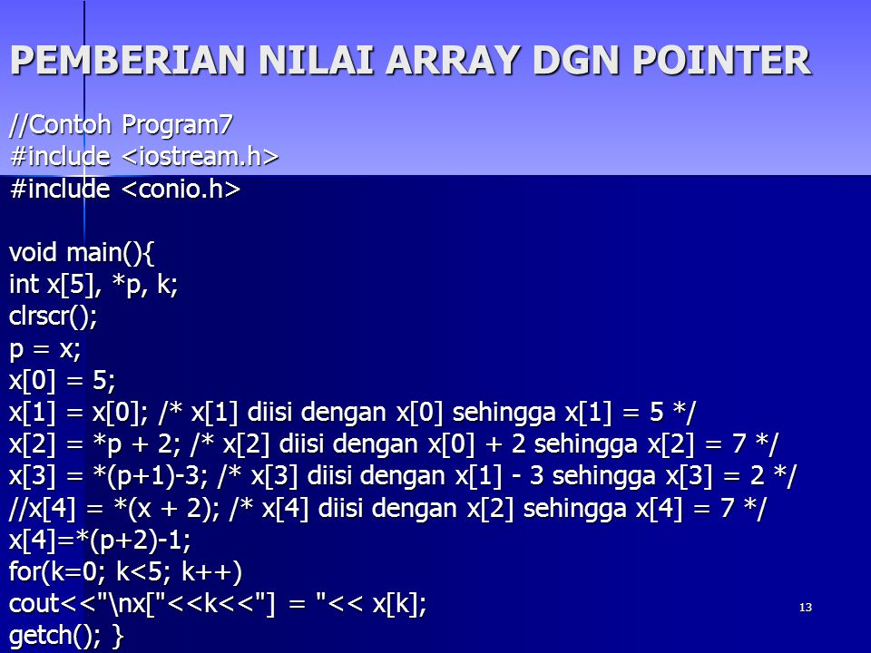 13 PEMBERIAN NILAI ARRAY DGN POINTER //Contoh Program7 #include #include void main(){ int x[5], *p, k; clrscr(); p = x; x[0] = 5; x[1] = x[0]; /* x[1]