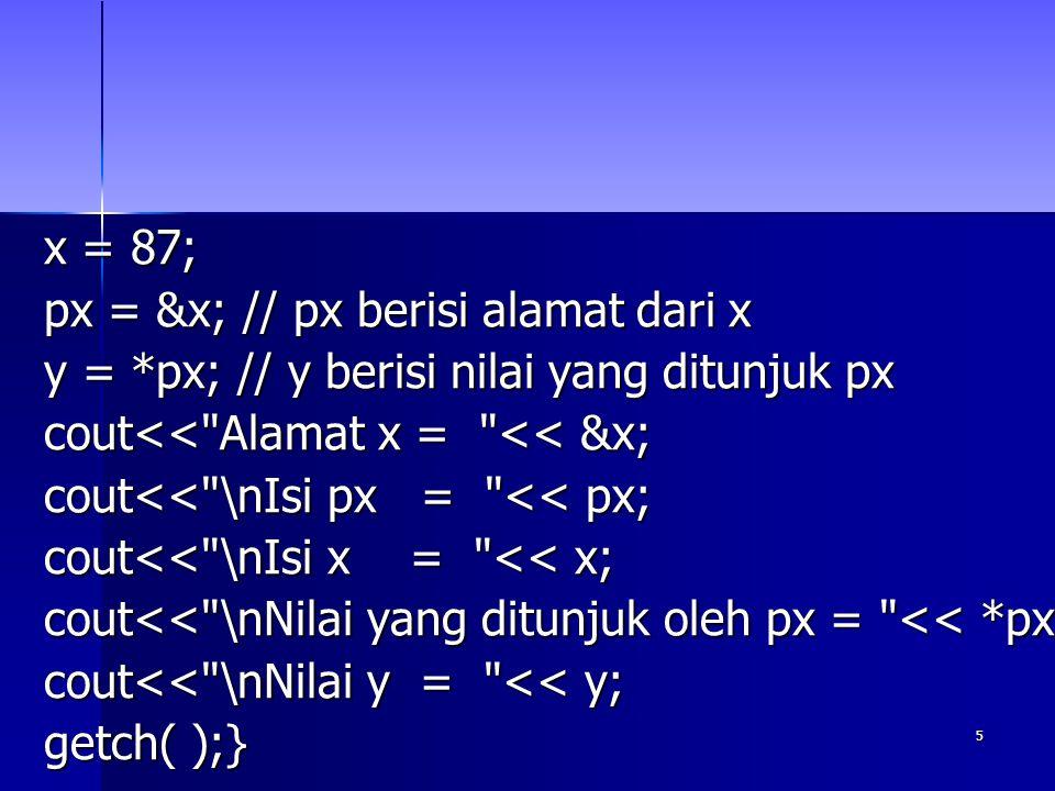 5 x = 87; px = &x; // px berisi alamat dari x y = *px; // y berisi nilai yang ditunjuk px cout<< Alamat x = << &x; cout<< \nIsi px = << px; cout<< \nIsi x = << x; cout<< \nNilai yang ditunjuk oleh px = << *px; cout<< \nNilai y = << y; getch( );}