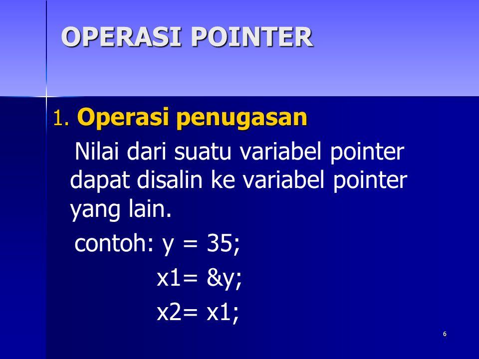 6 OPERASI POINTER 1. Operasi penugasan Nilai dari suatu variabel pointer dapat disalin ke variabel pointer yang lain. contoh: y = 35; x1= &y; x2= x1;