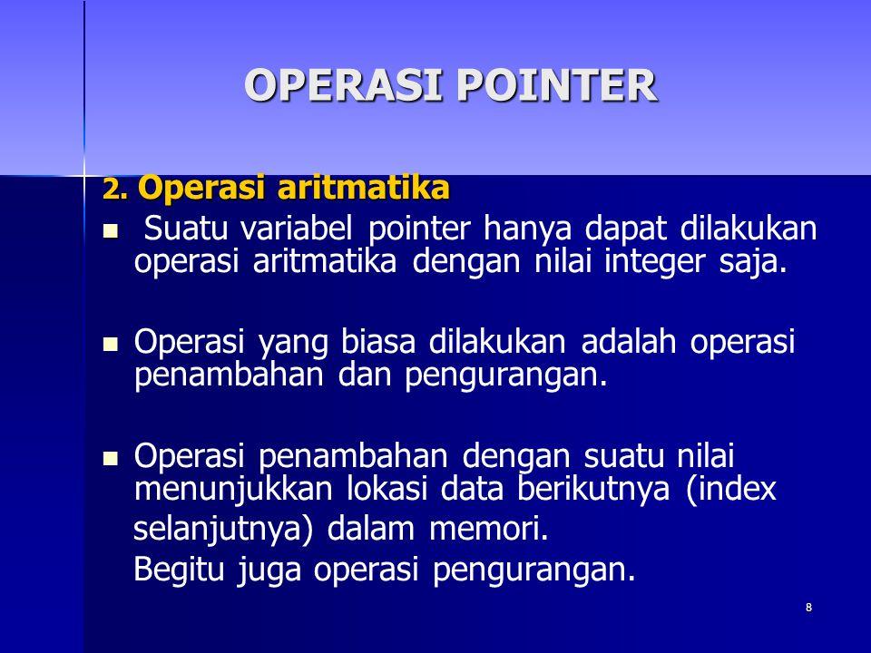 8 2. Operasi aritmatika Suatu variabel pointer hanya dapat dilakukan operasi aritmatika dengan nilai integer saja. Operasi yang biasa dilakukan adalah