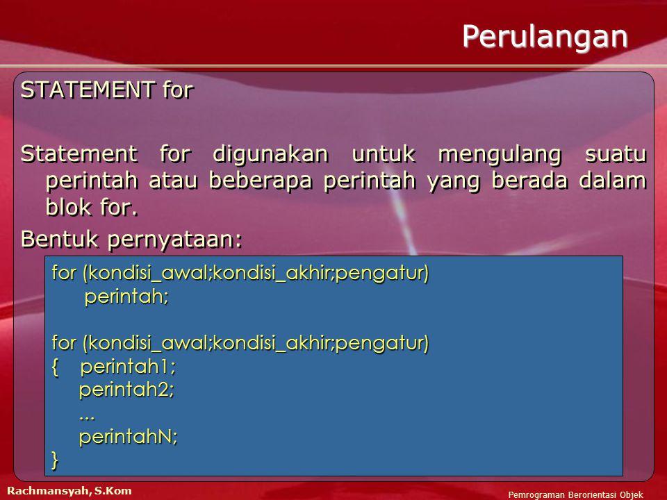 Pemrograman Berorientasi Objek Rachmansyah, S.Kom Perulangan STATEMENT for Statement for digunakan untuk mengulang suatu perintah atau beberapa perintah yang berada dalam blok for.