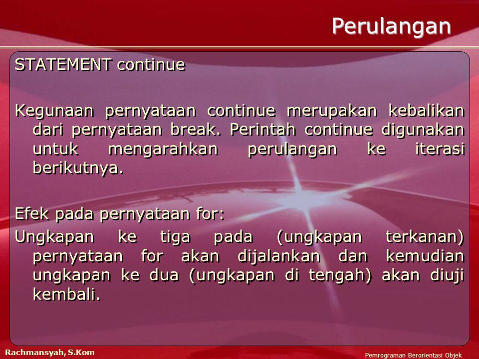 Pemrograman Berorientasi Objek Rachmansyah, S.Kom Perulangan STATEMENT continue Kegunaan pernyataan continue merupakan kebalikan dari pernyataan break.