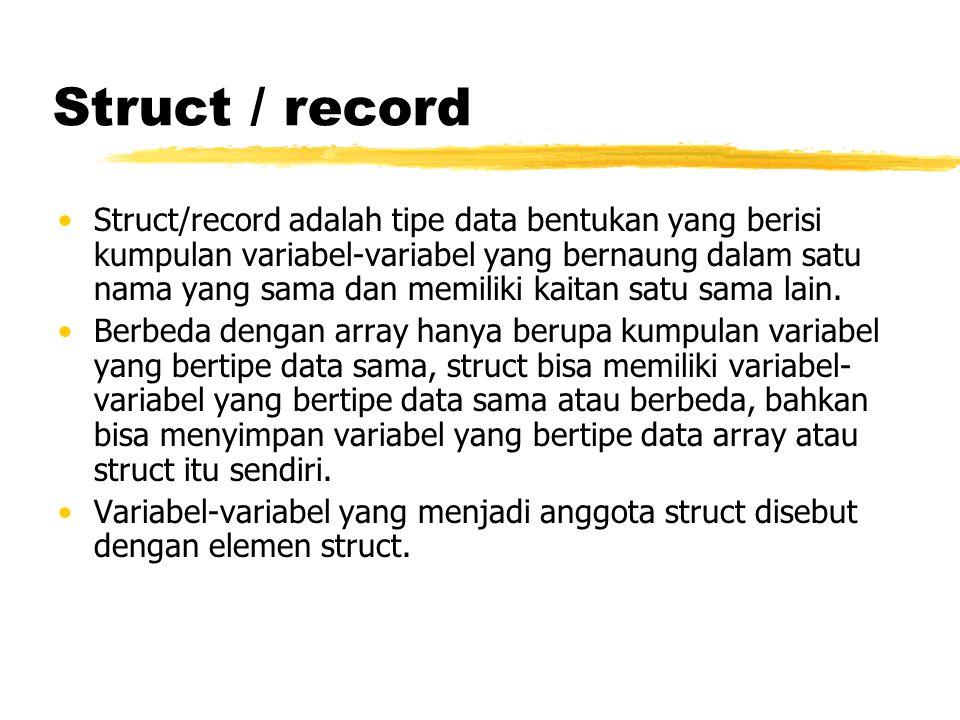 Struct / record Struct/record adalah tipe data bentukan yang berisi kumpulan variabel-variabel yang bernaung dalam satu nama yang sama dan memiliki ka