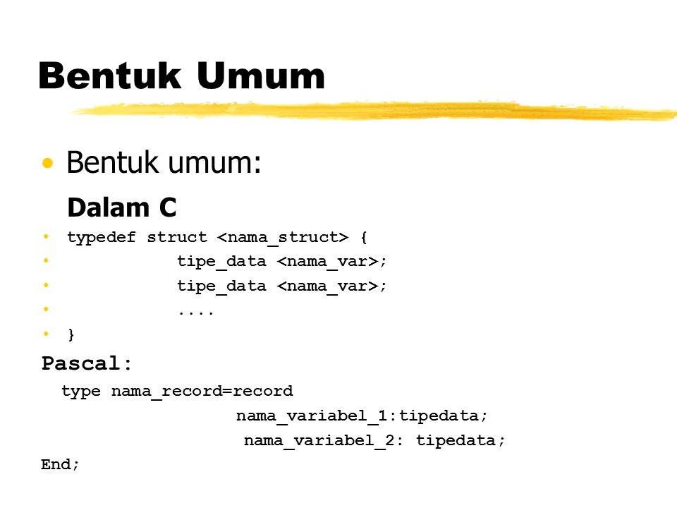 Bentuk Umum Bentuk umum: Dalam C typedef struct { tipe_data ;.... } Pascal: type nama_record=record nama_variabel_1:tipedata; nama_variabel_2: tipedat