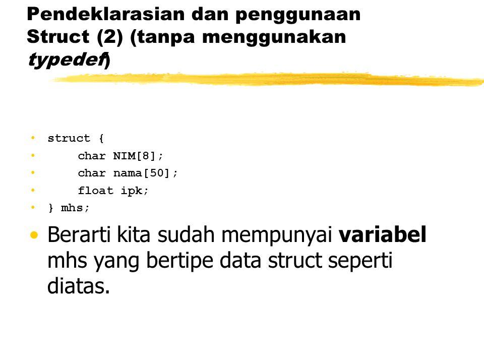 Pendeklarasian dan penggunaan Struct (2) (tanpa menggunakan typedef) struct { char NIM[8]; char nama[50]; float ipk; } mhs; Berarti kita sudah mempuny