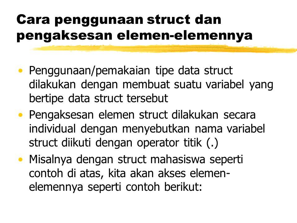 Cara penggunaan struct dan pengaksesan elemen-elemennya Penggunaan/pemakaian tipe data struct dilakukan dengan membuat suatu variabel yang bertipe dat